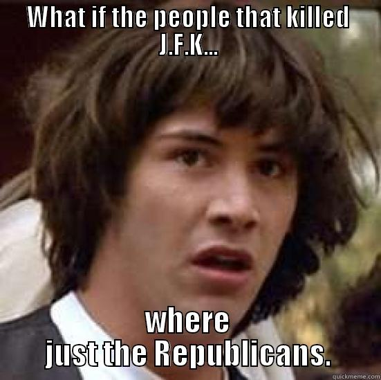 The truth behind J.F.K. - WHAT IF THE PEOPLE THAT KILLED J.F.K... WHERE JUST THE REPUBLICANS. conspiracy keanu