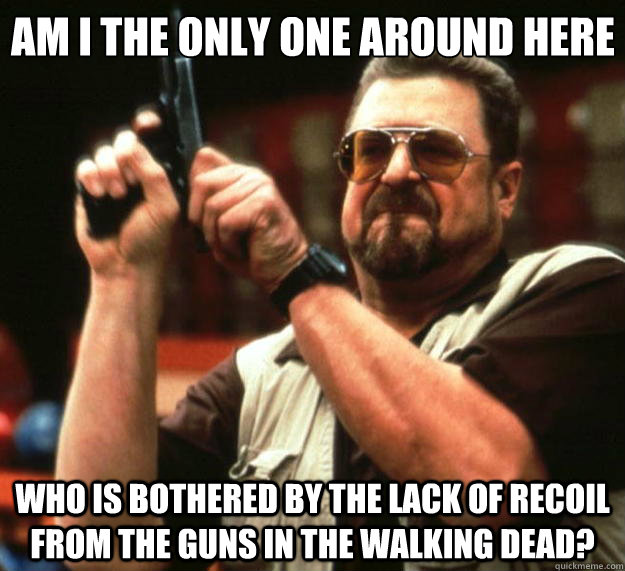 Am I the only one around here who is bothered by the lack of recoil from the guns in The Walking dead? - Am I the only one around here who is bothered by the lack of recoil from the guns in The Walking dead?  Big Lebowski