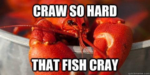 Craw so hard That fish cray