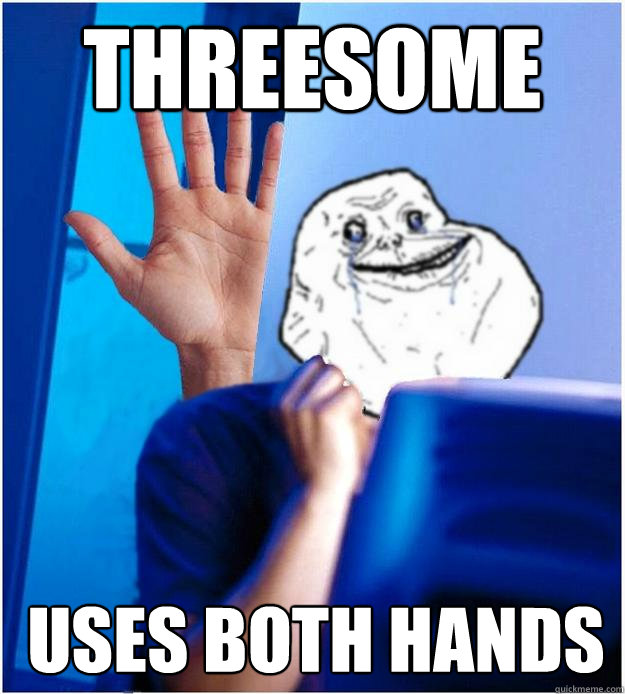 threesome uses both hands  Forever Alones wife