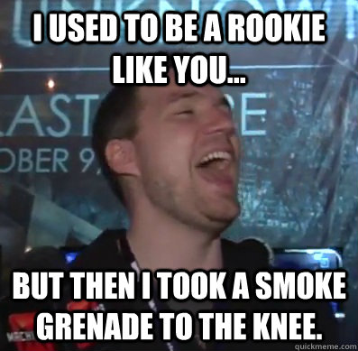 I used to be a rookie like you... but then I took a smoke grenade to the knee. - I used to be a rookie like you... but then I took a smoke grenade to the knee.  Thats XCOM baby