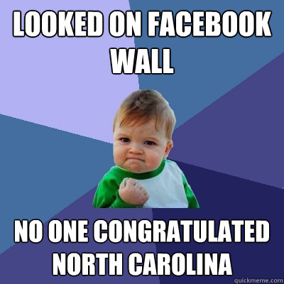 Looked on Facebook wall No one congratulated North Carolina - Looked on Facebook wall No one congratulated North Carolina  Success Kid