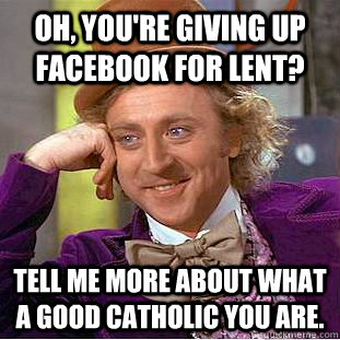 Oh, you're giving up facebook for lent? Tell me more about what a good Catholic you are.   Condescending Wonka