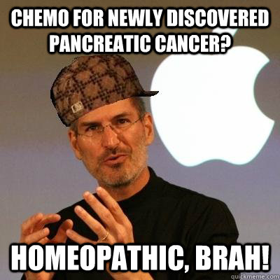 Chemo for newly discovered pancreatic cancer? Homeopathic, brah! - Chemo for newly discovered pancreatic cancer? Homeopathic, brah!  Scumbag Steve Jobs