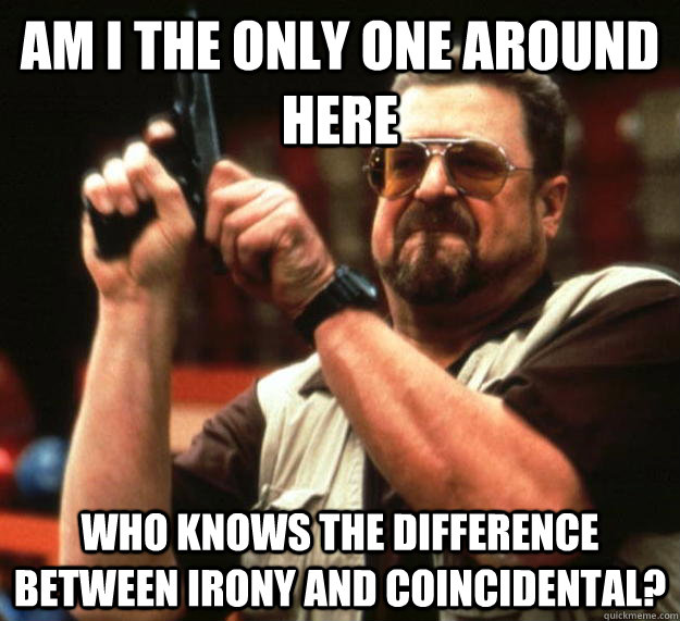 am I the only one around here Who knows the difference between irony and coincidental? - am I the only one around here Who knows the difference between irony and coincidental?  Angry Walter