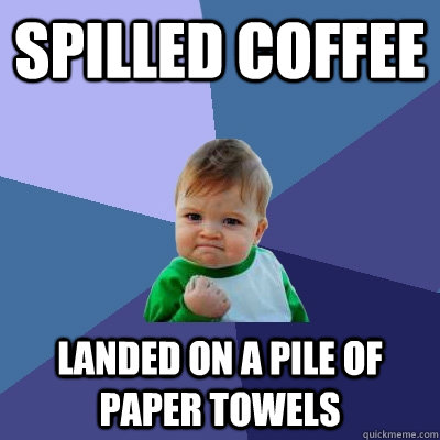 Spilled coffee landed on a pile of paper towels - Spilled coffee landed on a pile of paper towels  Success Kid