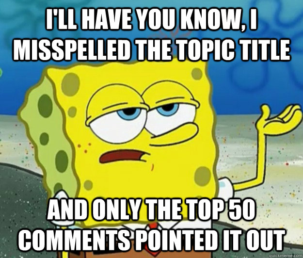 I'll have you know, I misspelled the topic title and only the top 50 comments pointed it out - I'll have you know, I misspelled the topic title and only the top 50 comments pointed it out  Tough Spongebob