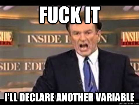 Fuck it I'll declare another variable - Fuck it I'll declare another variable  Bill OReilly Fuck It