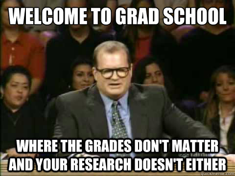 Welcome to grad school Where the grades don't matter and your research doesn't either