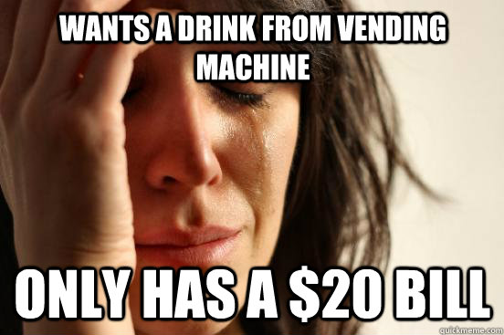 Wants a drink from vending machine Only has a $20 bill - Wants a drink from vending machine Only has a $20 bill  First World Problems