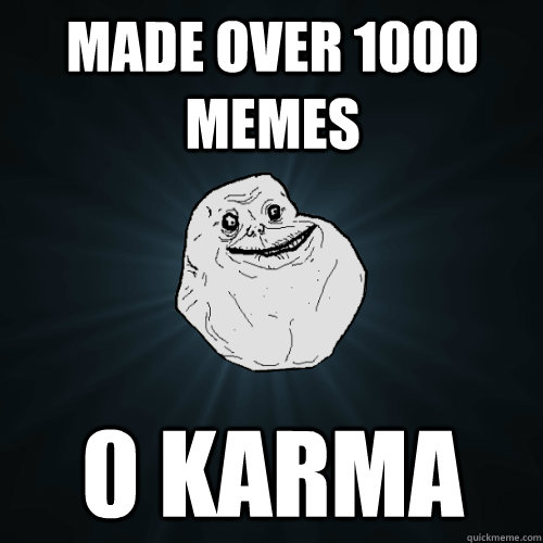 made over 1000 memes 0 karma - made over 1000 memes 0 karma  Forever Alone