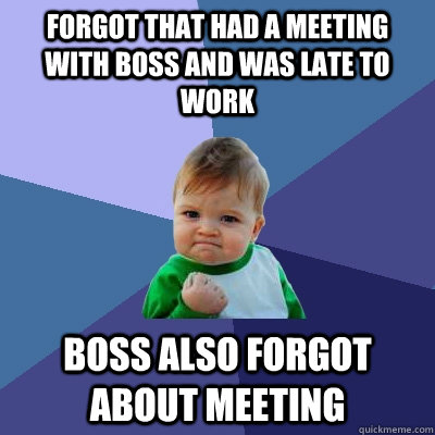 Forgot that had a meeting with boss and was late to work boss also forgot about meeting - Forgot that had a meeting with boss and was late to work boss also forgot about meeting  Success Kid