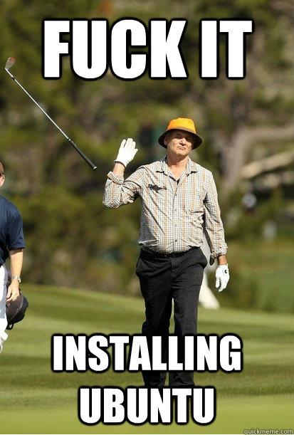 Fuck it installing ubuntu - Fuck it installing ubuntu  Misc