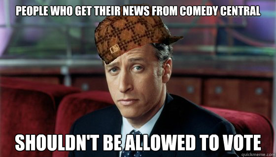 People who get their news from Comedy Central shouldn't be allowed to vote - People who get their news from Comedy Central shouldn't be allowed to vote  Scumbag Jon Stewart