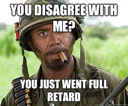 You disagree with me? you just went full retard - You disagree with me? you just went full retard  Full retard