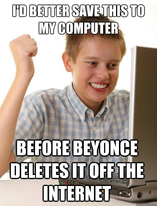 I'd better save this to my computer before Beyonce deletes it off the internet - I'd better save this to my computer before Beyonce deletes it off the internet  First Day on the Internet Kid