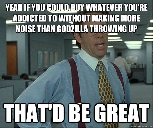 Yeah if you could buy whatever you're addicted to without making more noise than godzilla throwing up that'd be great