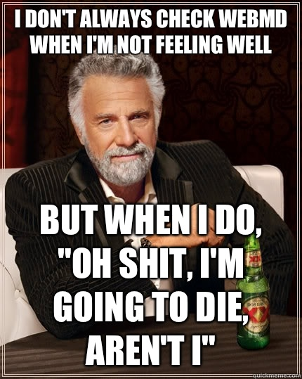 I don't always check webmd when I'm not feeling well but when i do,