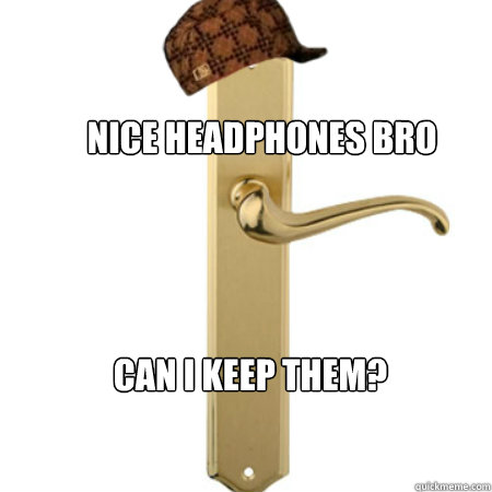Nice headphones bro can I keep them?  Scumbag Door handle