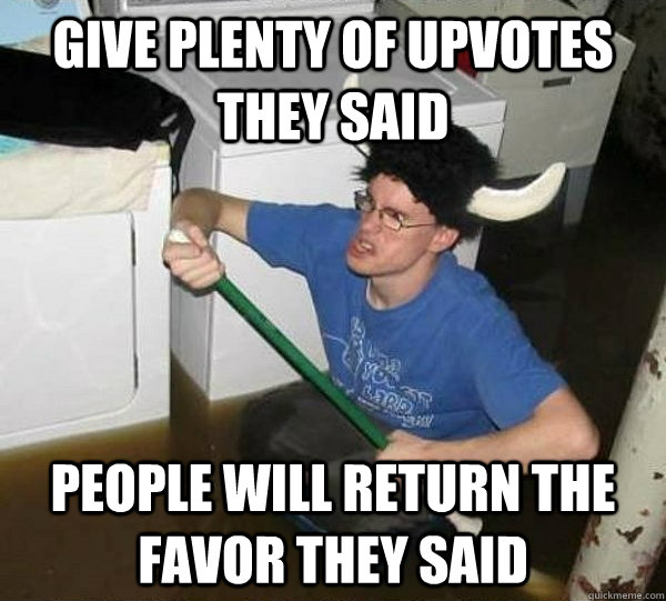 give plenty of upvotes they said people will return the favor they said - give plenty of upvotes they said people will return the favor they said  They said