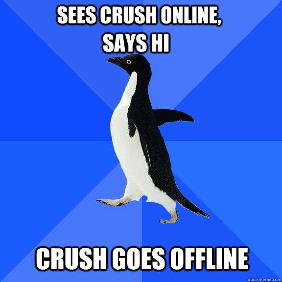 Sees crush online, Says hi Crush goes offline - Sees crush online, Says hi Crush goes offline  Socially Awkward Penguin