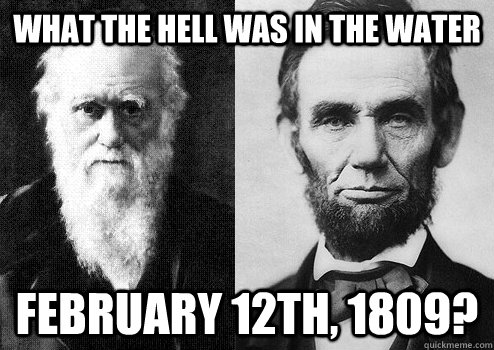 What the hell was in the water February 12th, 1809? - What the hell was in the water February 12th, 1809?  Also happy birthday