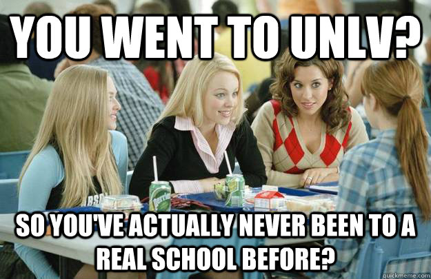 You Went To unlv? So you've actually never been to a Real school before?