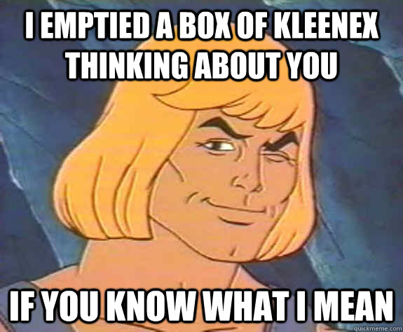 I emptied a box of Kleenex thinking about you if you know what i mean