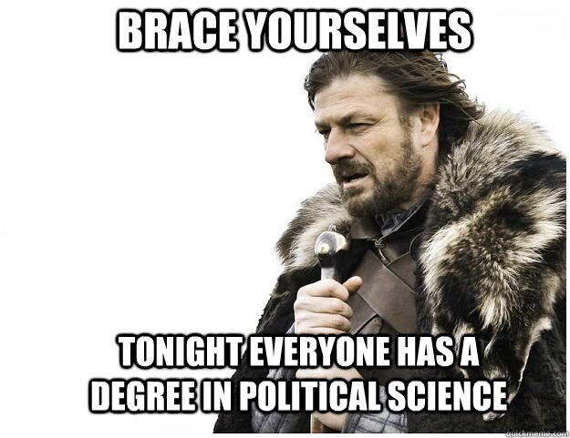 Brace yourselves tonight everyone has a degree in political science - Brace yourselves tonight everyone has a degree in political science  Imminent Ned