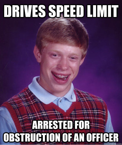 drives speed limit arrested for obstruction of an officer - drives speed limit arrested for obstruction of an officer  Bad Luck Brian