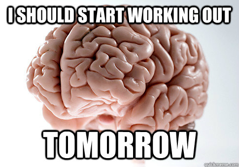I SHOULD START WORKING OUT TOMORROW - I SHOULD START WORKING OUT TOMORROW  Scumbag Brain