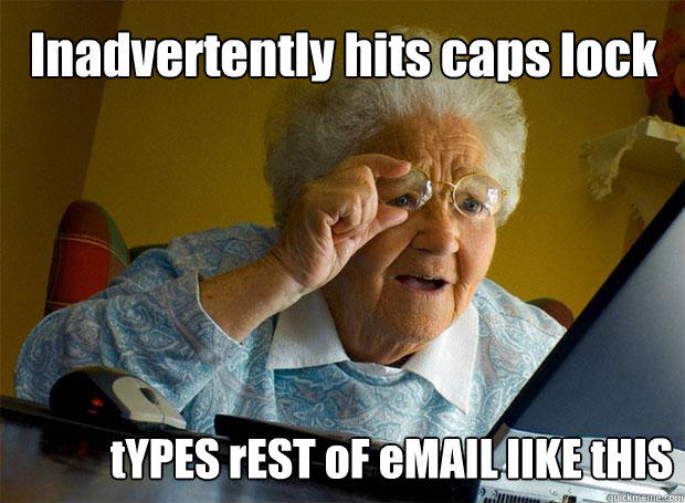 Inadvertently hits caps lock tYPES rEST oF eMAIL lIKE tHIS - Inadvertently hits caps lock tYPES rEST oF eMAIL lIKE tHIS  Grandma finds the Internet