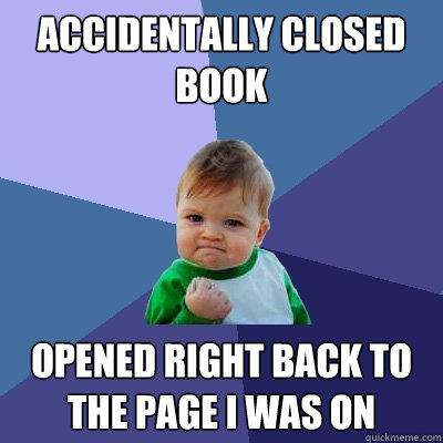 accidentally closed book opened right back to the page I was on - accidentally closed book opened right back to the page I was on  Success Kid