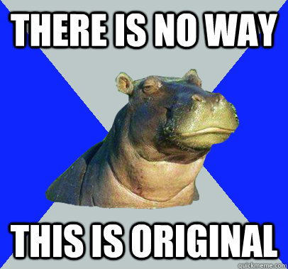 There is no way this is original  Skeptical Hippo