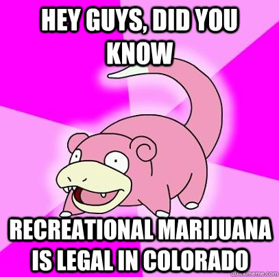 hey guys, did you know recreational marijuana is legal in colorado - hey guys, did you know recreational marijuana is legal in colorado  Slowpoke