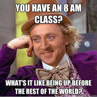 You have an 8 am class? What's it like being up before the rest of the world? - You have an 8 am class? What's it like being up before the rest of the world?  Creepy Wonka