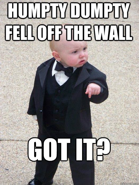 Humpty dumpty fell off the wall Got it?  - Humpty dumpty fell off the wall Got it?   Baby Godfather