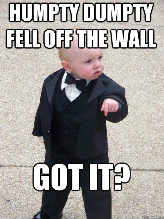 Humpty dumpty fell off the wall Got it?  - Humpty dumpty fell off the wall Got it?   Baby Godfather