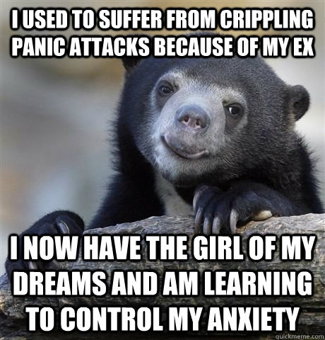 I used to suffer from crippling panic attacks because of my ex I now have the girl of my dreams and am learning to control my anxiety