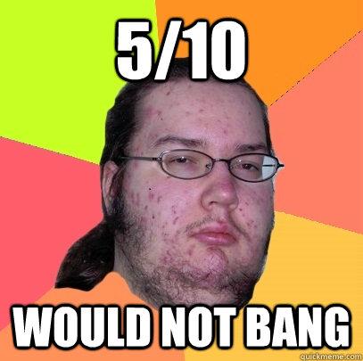 5/10 would not bang - 5/10 would not bang  Butthurt Dweller