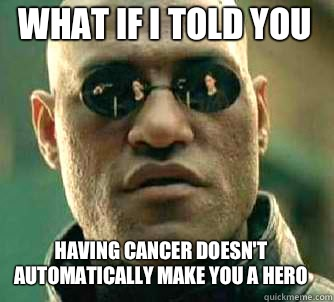 what if i told you Having cancer doesn't automatically make you a hero - what if i told you Having cancer doesn't automatically make you a hero  Matrix Morpheus