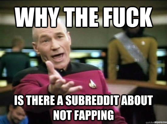 Why the fuck is there a subreddit about not fapping - Why the fuck is there a subreddit about not fapping  Annoyed Picard HD