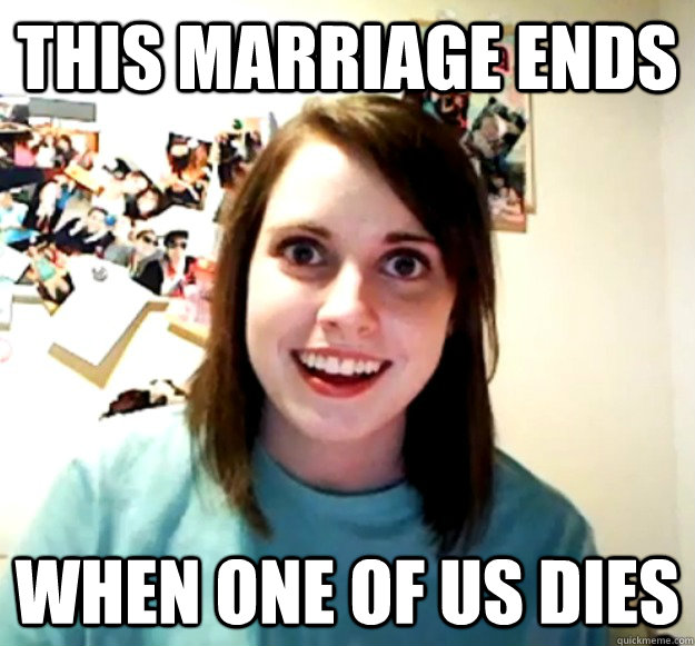 THIS MARRIAGE ENDS WHEN ONE OF US DIES - THIS MARRIAGE ENDS WHEN ONE OF US DIES  Overly Attached Girlfriend