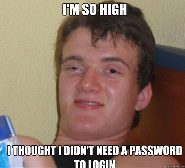 I'm so high I thought I didn't need a password to login Caption 3 goes here - I'm so high I thought I didn't need a password to login Caption 3 goes here  10guy