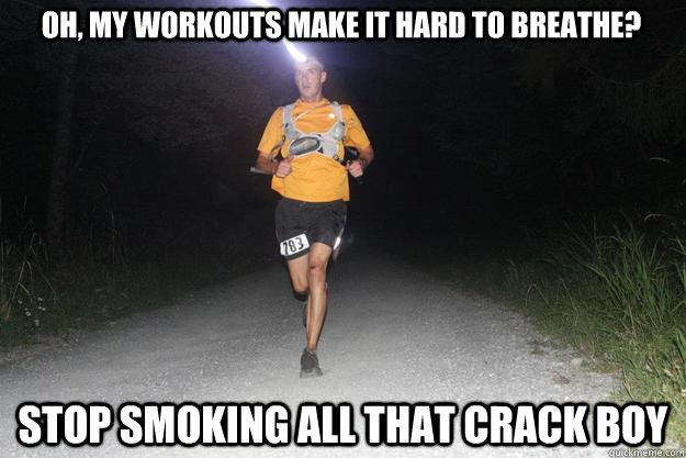 oh, my workouts make it hard to breathe? stop smoking all that crack boy