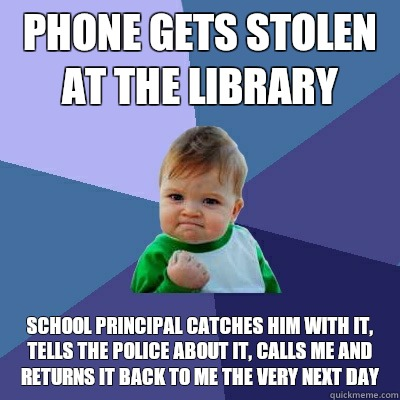 Phone gets stolen at the library School principal catches him with it, tells the police about it, calls me and returns it back to me the very next day - Phone gets stolen at the library School principal catches him with it, tells the police about it, calls me and returns it back to me the very next day  Success Kid