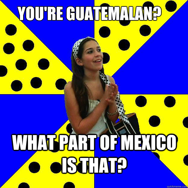 2a3615cfe4064b6b4ce8116665f093fbc90e1ffbe6e825a7134e62aa1e8dc5d4 you're guatemalan? what part of mexico is that? sheltered,Funny Guatemalan Memes