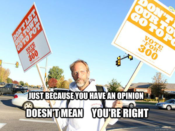 just because you have an opinion doesn't mean  you're right