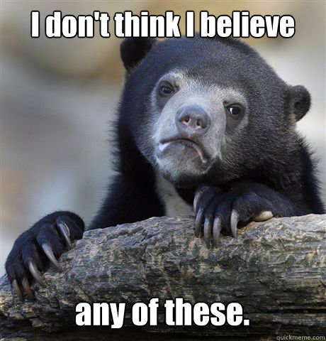 I don't think I believe any of these. - I don't think I believe any of these.  Confession Bear