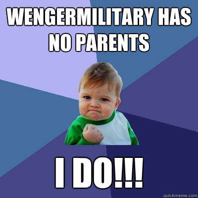 Wengermilitary has no parents i do!!! - Wengermilitary has no parents i do!!!  Success Kid